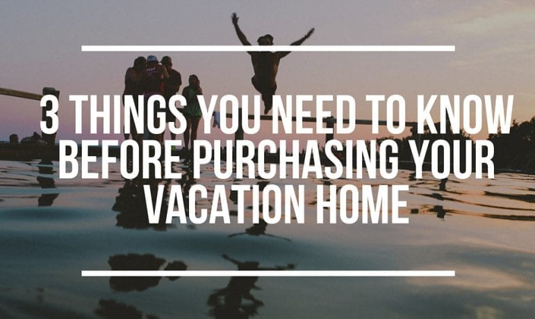 3 Things you need to know before purchasing your vacation home