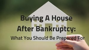 Buying A House After Bankruptcy What You Should Be Prepared For