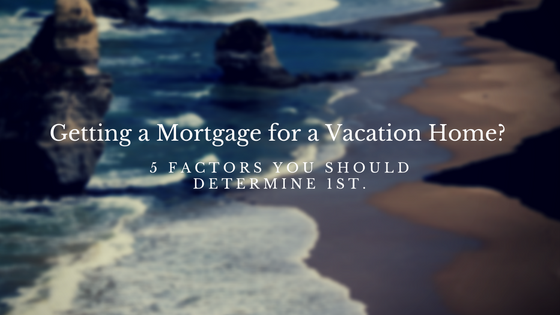 5 Important Factors To Determine Before Getting a Mortgage on a Vacation Home