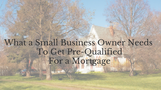 What A Small Business Owner Needs To Get Pre-Qualified for a Mortgage