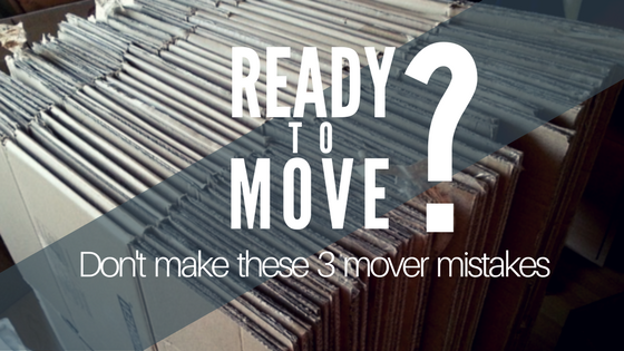 Ready to Move: Don't Make These 3 Mover Mistakes