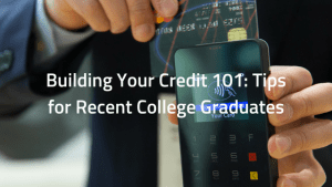 Building Your Credit 101: Tips for Recent College Graduates