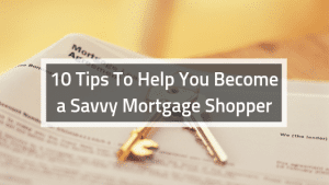 10 Tips To Help You Become a Savvy Mortgage Shopper